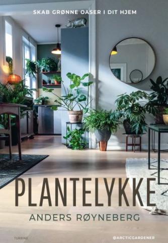 Anders Røyneberg: Plantelykke : skab grønne oaser i dit hjem