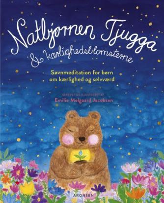 Emilie Melgaard Jacobsen: Natbjørnen Tjugga & kærlighedsblomsterne : søvnmeditation for børn om kærlighed og selvværd