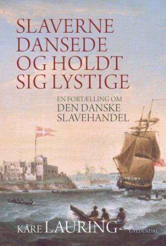 Kåre Lauring: Slaverne dansede og holdt sig lystige : en fortælling om den danske slavehandel
